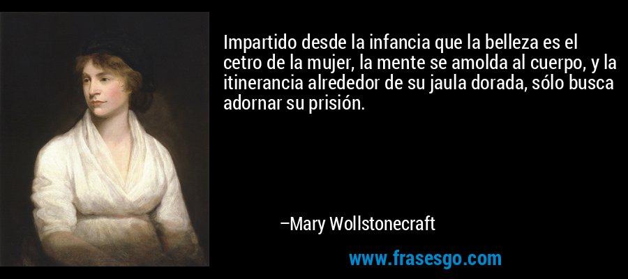 Impartido desde la infancia que la belleza es el cetro de la mujer, la mente se amolda al cuerpo, y la itinerancia alrededor de su jaula dorada, sólo busca adornar su prisión. – Mary Wollstonecraft