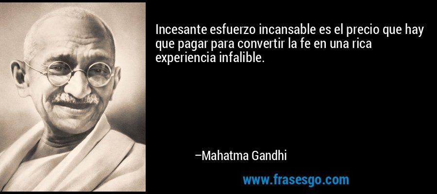 Incesante esfuerzo incansable es el precio que hay que pagar para convertir la fe en una rica experiencia infalible. – Mahatma Gandhi