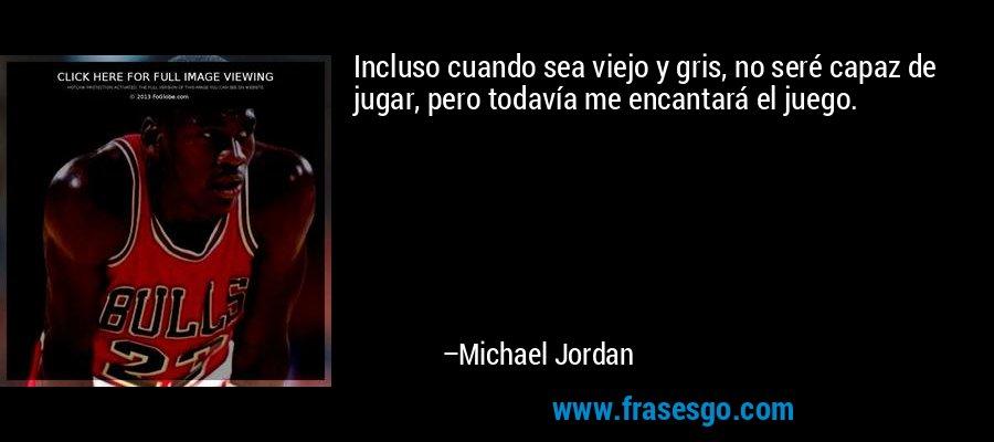 Incluso cuando sea viejo y gris, no seré capaz de jugar, pero todavía me encantará el juego. – Michael Jordan