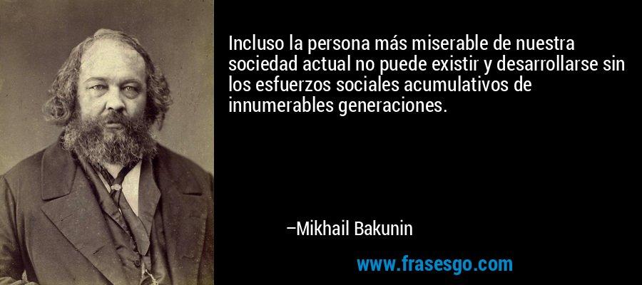 Incluso la persona más miserable de nuestra sociedad actual no puede existir y desarrollarse sin los esfuerzos sociales acumulativos de innumerables generaciones. – Mikhail Bakunin