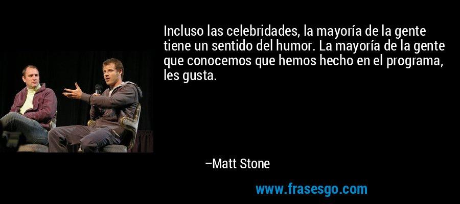 Incluso las celebridades, la mayoría de la gente tiene un sentido del humor. La mayoría de la gente que conocemos que hemos hecho en el programa, les gusta. – Matt Stone