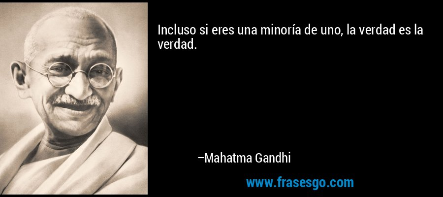 Incluso si eres una minoría de uno, la verdad es la verdad. – Mahatma Gandhi