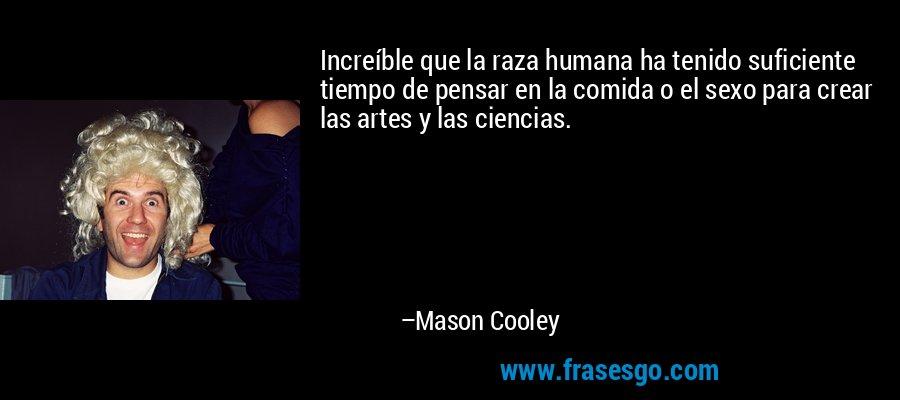 Increíble que la raza humana ha tenido suficiente tiempo de pensar en la comida o el sexo para crear las artes y las ciencias. – Mason Cooley