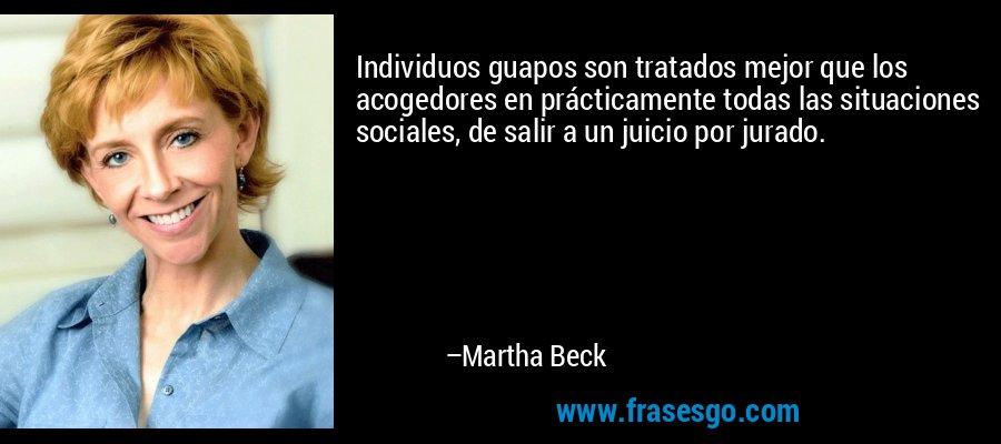 Individuos guapos son tratados mejor que los acogedores en prácticamente todas las situaciones sociales, de salir a un juicio por jurado. – Martha Beck