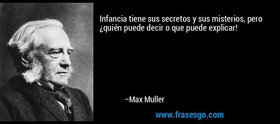 Infancia tiene sus secretos y sus misterios, pero ¿quién puede decir o que puede explicar! – Max Muller