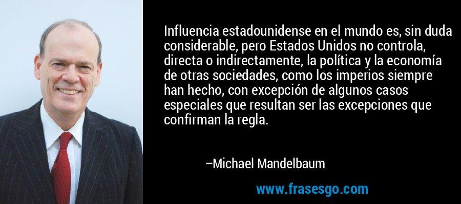 Influencia estadounidense en el mundo es, sin duda considerable, pero Estados Unidos no controla, directa o indirectamente, la política y la economía de otras sociedades, como los imperios siempre han hecho, con excepción de algunos casos especiales que resultan ser las excepciones que confirman la regla. – Michael Mandelbaum