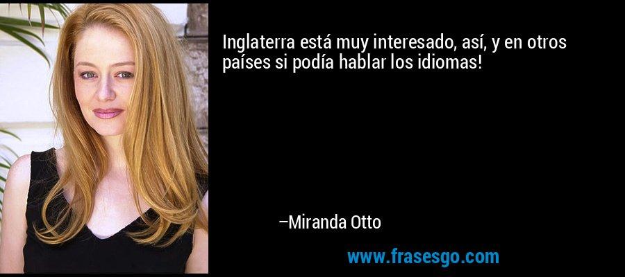 Inglaterra está muy interesado, así, y en otros países si podía hablar los idiomas! – Miranda Otto