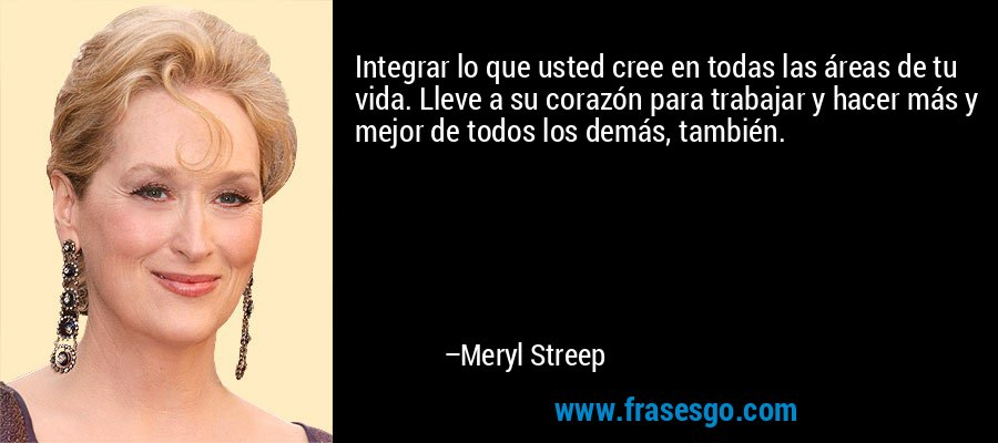 Integrar lo que usted cree en todas las áreas de tu vida. Lleve a su corazón para trabajar y hacer más y mejor de todos los demás, también. – Meryl Streep