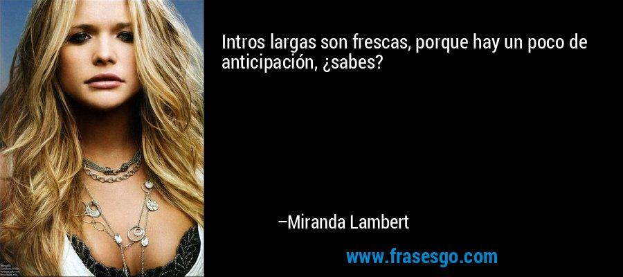Intros largas son frescas, porque hay un poco de anticipación, ¿sabes? – Miranda Lambert