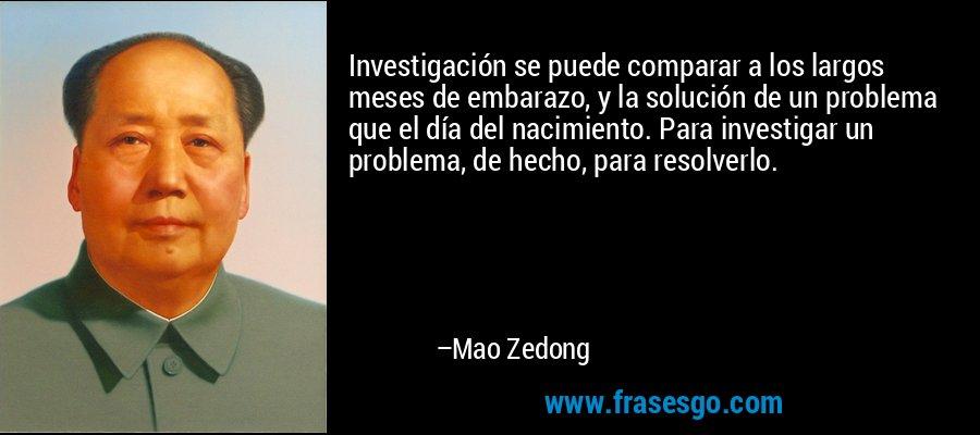 Investigación se puede comparar a los largos meses de embarazo, y la solución de un problema que el día del nacimiento. Para investigar un problema, de hecho, para resolverlo. – Mao Zedong