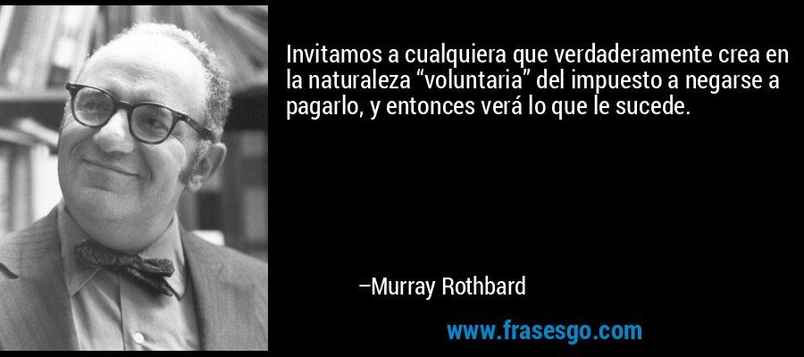 """Invitamos a cualquiera que verdaderamente crea en la naturaleza """"voluntaria"""" del impuesto a negarse a pagarlo, y entonces verá lo que le sucede. – Murray Rothbard"""
