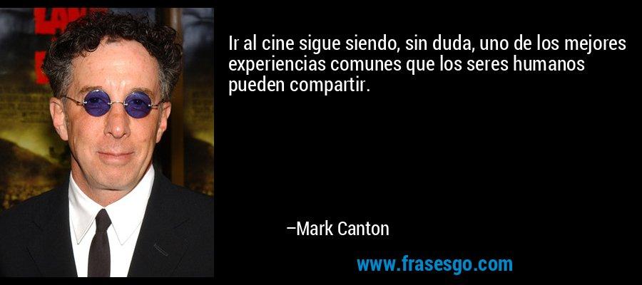Ir al cine sigue siendo, sin duda, uno de los mejores experiencias comunes que los seres humanos pueden compartir. – Mark Canton