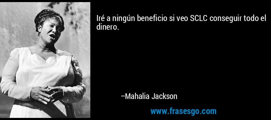 Iré a ningún beneficio si veo SCLC conseguir todo el dinero. – Mahalia Jackson