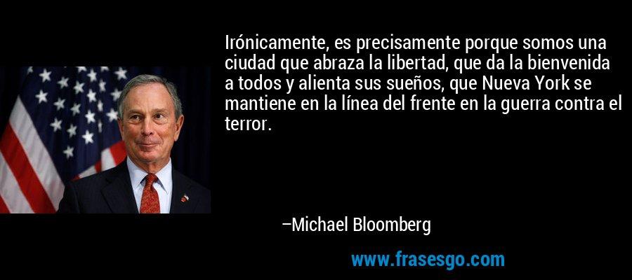Irónicamente, es precisamente porque somos una ciudad que abraza la libertad, que da la bienvenida a todos y alienta sus sueños, que Nueva York se mantiene en la línea del frente en la guerra contra el terror. – Michael Bloomberg
