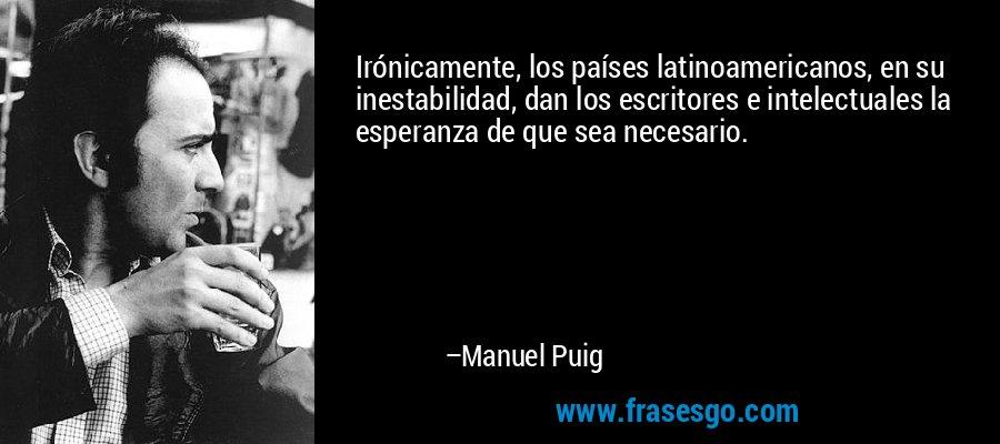 Irónicamente, los países latinoamericanos, en su inestabilidad, dan los escritores e intelectuales la esperanza de que sea necesario. – Manuel Puig