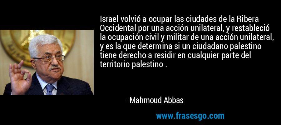 Israel volvió a ocupar las ciudades de la Ribera Occidental por una acción unilateral, y restableció la ocupación civil y militar de una acción unilateral, y es la que determina si un ciudadano palestino tiene derecho a residir en cualquier parte del territorio palestino . – Mahmoud Abbas