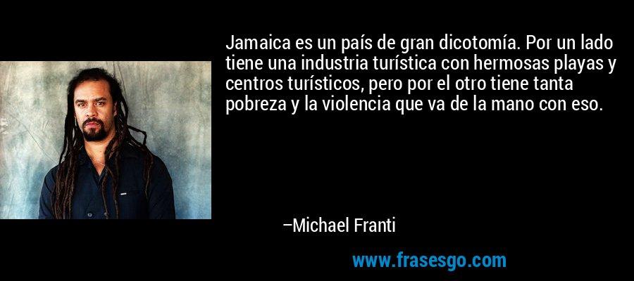 Jamaica es un país de gran dicotomía. Por un lado tiene una industria turística con hermosas playas y centros turísticos, pero por el otro tiene tanta pobreza y la violencia que va de la mano con eso. – Michael Franti