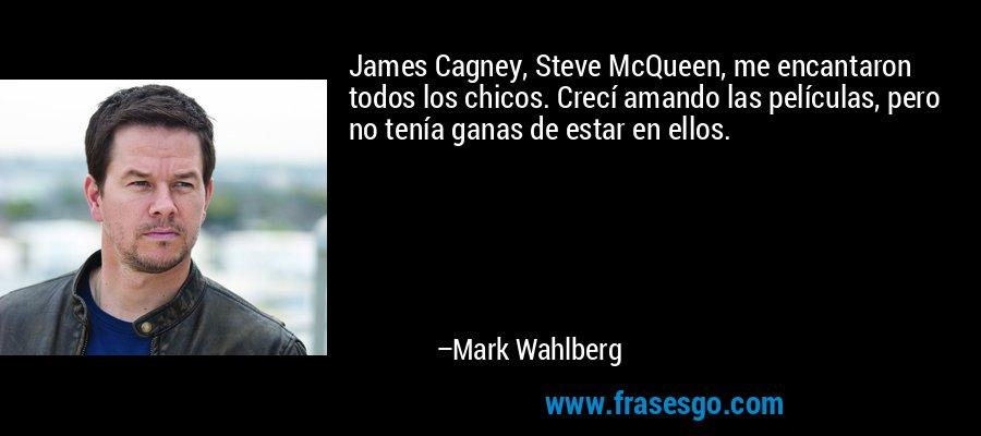 James Cagney, Steve McQueen, me encantaron todos los chicos. Crecí amando las películas, pero no tenía ganas de estar en ellos. – Mark Wahlberg