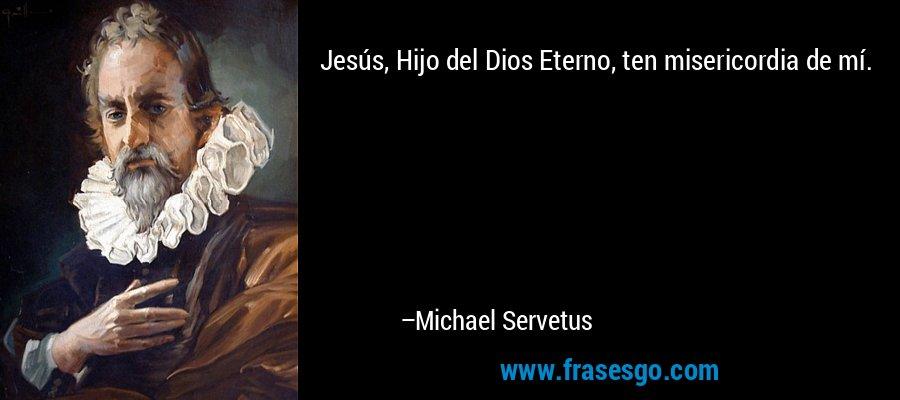 Jesús, Hijo del Dios Eterno, ten misericordia de mí. – Michael Servetus