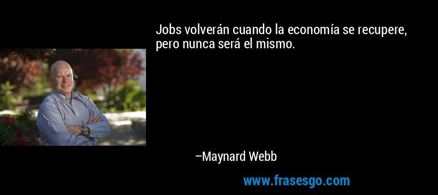 Jobs volverán cuando la economía se recupere, pero nunca será el mismo. – Maynard Webb