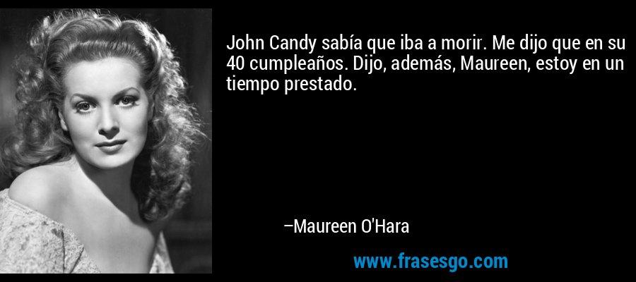 John Candy sabía que iba a morir. Me dijo que en su 40 cumpleaños. Dijo, además, Maureen, estoy en un tiempo prestado. – Maureen O'Hara