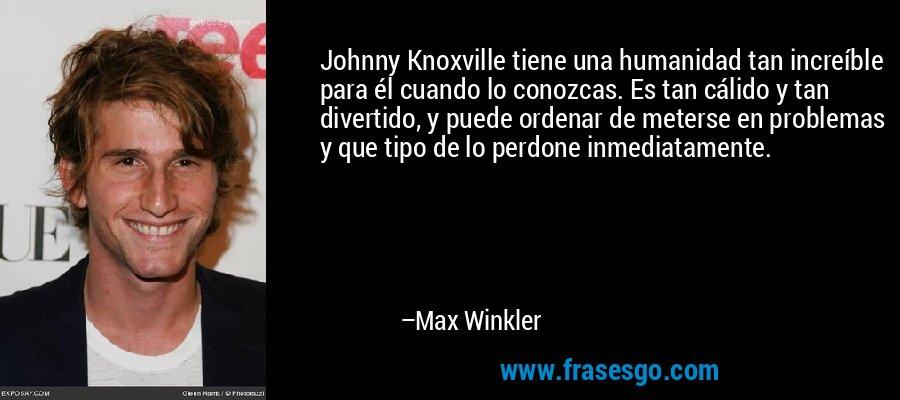 Johnny Knoxville tiene una humanidad tan increíble para él cuando lo conozcas. Es tan cálido y tan divertido, y puede ordenar de meterse en problemas y que tipo de lo perdone inmediatamente. – Max Winkler