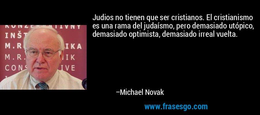 Judios no tienen que ser cristianos. El cristianismo es una rama del judaísmo, pero demasiado utópico, demasiado optimista, demasiado irreal vuelta. – Michael Novak