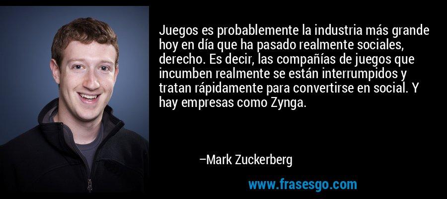 Juegos es probablemente la industria más grande hoy en día que ha pasado realmente sociales, derecho. Es decir, las compañías de juegos que incumben realmente se están interrumpidos y tratan rápidamente para convertirse en social. Y hay empresas como Zynga. – Mark Zuckerberg