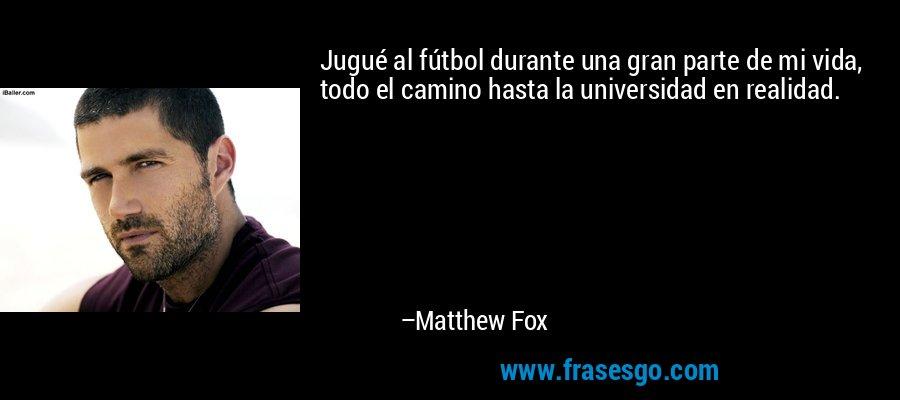 Jugué al fútbol durante una gran parte de mi vida, todo el camino hasta la universidad en realidad. – Matthew Fox