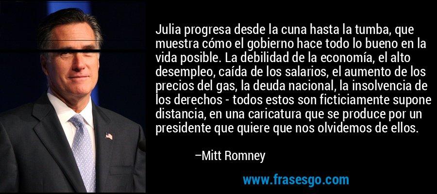 Julia progresa desde la cuna hasta la tumba, que muestra cómo el gobierno hace todo lo bueno en la vida posible. La debilidad de la economía, el alto desempleo, caída de los salarios, el aumento de los precios del gas, la deuda nacional, la insolvencia de los derechos - todos estos son ficticiamente supone distancia, en una caricatura que se produce por un presidente que quiere que nos olvidemos de ellos. – Mitt Romney