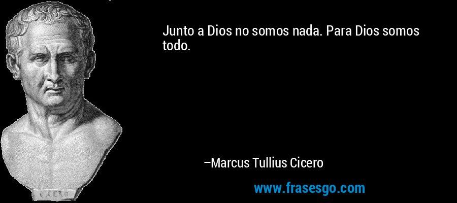Junto a Dios no somos nada. Para Dios somos todo. – Marcus Tullius Cicero