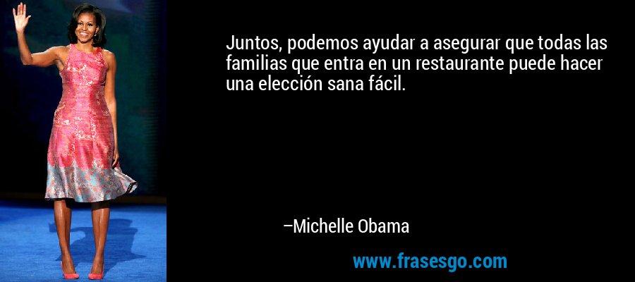 Juntos, podemos ayudar a asegurar que todas las familias que entra en un restaurante puede hacer una elección sana fácil. – Michelle Obama