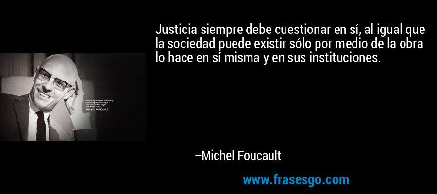 Justicia siempre debe cuestionar en sí, al igual que la sociedad puede existir sólo por medio de la obra lo hace en sí misma y en sus instituciones. – Michel Foucault