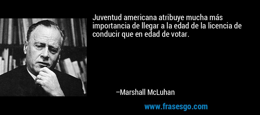 Juventud americana atribuye mucha más importancia de llegar a la edad de la licencia de conducir que en edad de votar. – Marshall McLuhan