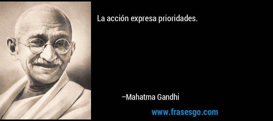 La acción expresa prioridades. – Mahatma Gandhi