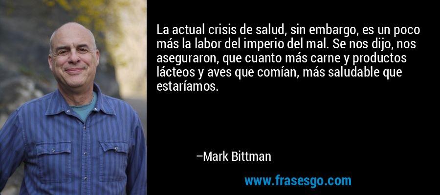 La actual crisis de salud, sin embargo, es un poco más la labor del imperio del mal. Se nos dijo, nos aseguraron, que cuanto más carne y productos lácteos y aves que comían, más saludable que estaríamos. – Mark Bittman