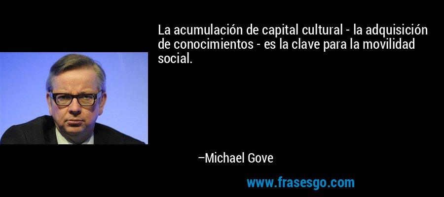 La acumulación de capital cultural - la adquisición de conocimientos - es la clave para la movilidad social. – Michael Gove