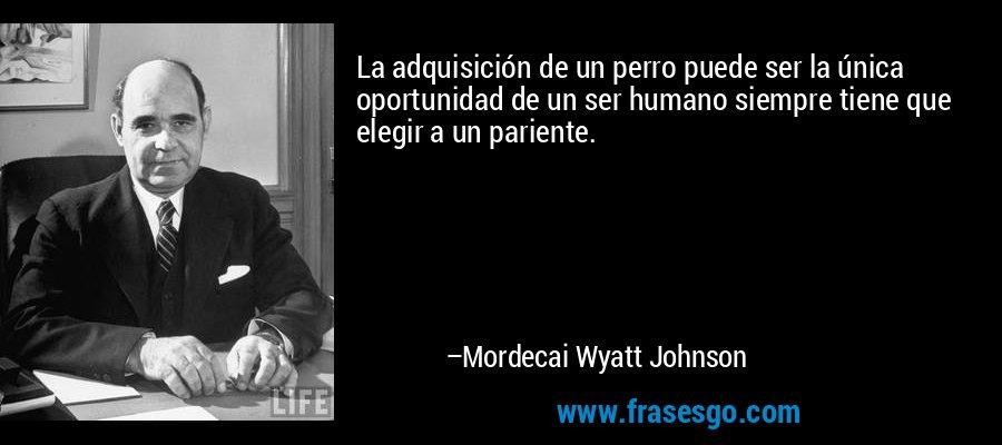 La adquisición de un perro puede ser la única oportunidad de un ser humano siempre tiene que elegir a un pariente. – Mordecai Wyatt Johnson