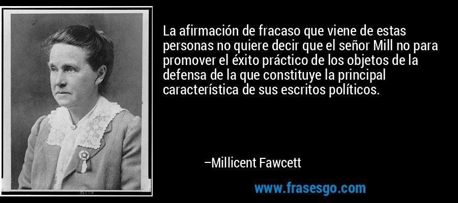 La afirmación de fracaso que viene de estas personas no quiere decir que el señor Mill no para promover el éxito práctico de los objetos de la defensa de la que constituye la principal característica de sus escritos políticos. – Millicent Fawcett
