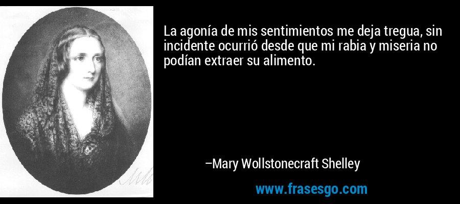 La agonía de mis sentimientos me deja tregua, sin incidente ocurrió desde que mi rabia y miseria no podían extraer su alimento. – Mary Wollstonecraft Shelley