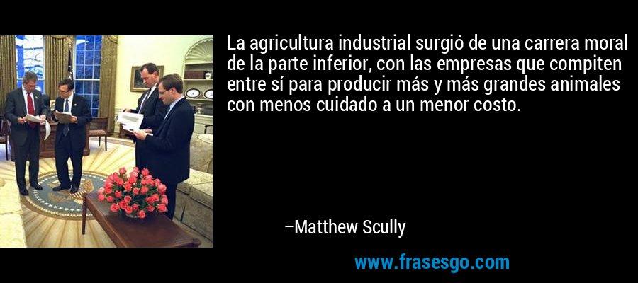 La agricultura industrial surgió de una carrera moral de la parte inferior, con las empresas que compiten entre sí para producir más y más grandes animales con menos cuidado a un menor costo. – Matthew Scully
