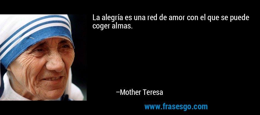 La alegría es una red de amor con el que se puede coger almas. – Mother Teresa