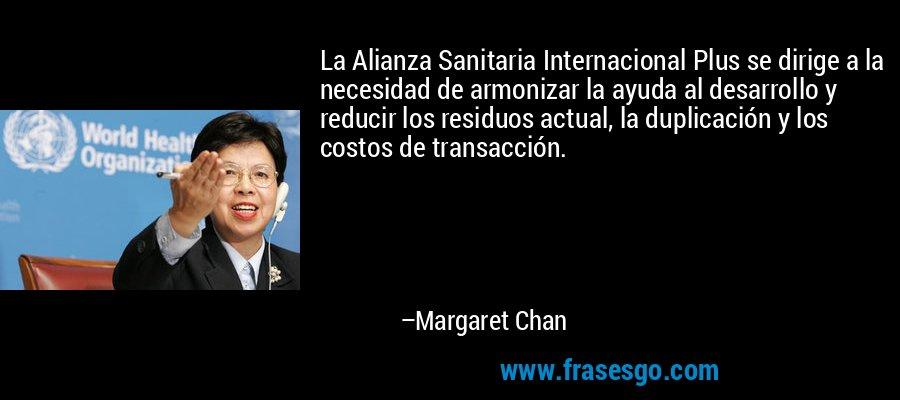 La Alianza Sanitaria Internacional Plus se dirige a la necesidad de armonizar la ayuda al desarrollo y reducir los residuos actual, la duplicación y los costos de transacción. – Margaret Chan