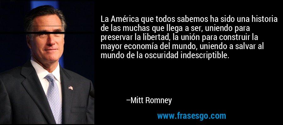 La América que todos sabemos ha sido una historia de las muchas que llega a ser, uniendo para preservar la libertad, la unión para construir la mayor economía del mundo, uniendo a salvar al mundo de la oscuridad indescriptible. – Mitt Romney