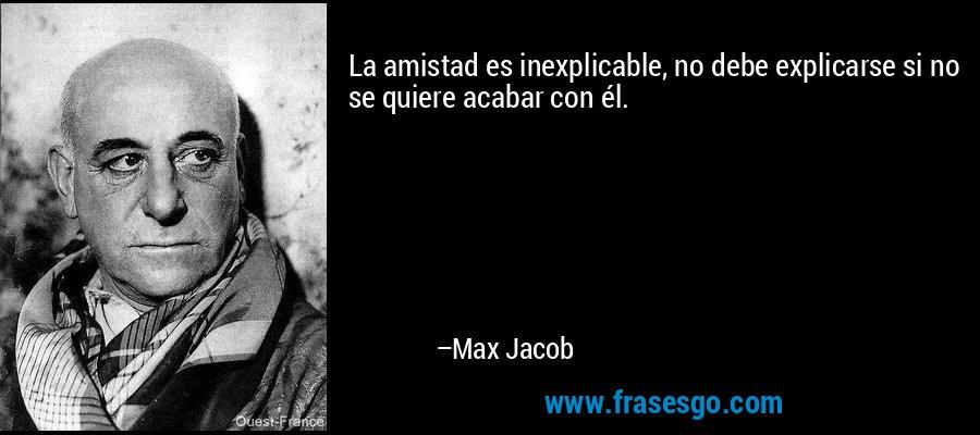 La amistad es inexplicable, no debe explicarse si no se quiere acabar con él. – Max Jacob
