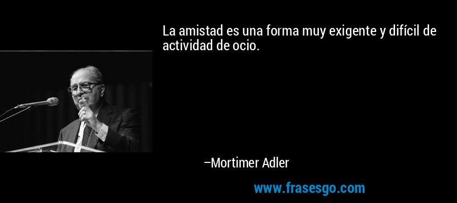 La amistad es una forma muy exigente y difícil de actividad de ocio. – Mortimer Adler