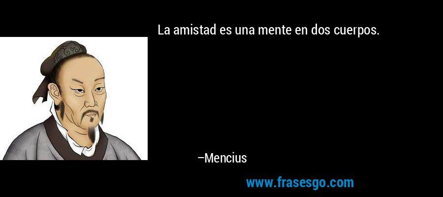 La amistad es una mente en dos cuerpos. – Mencius