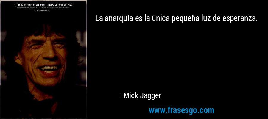 La anarquía es la única pequeña luz de esperanza. – Mick Jagger