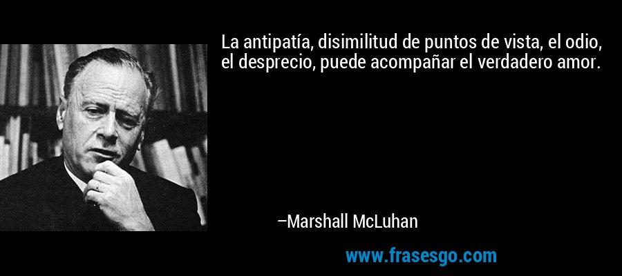 La antipatía, disimilitud de puntos de vista, el odio, el desprecio, puede acompañar el verdadero amor. – Marshall McLuhan