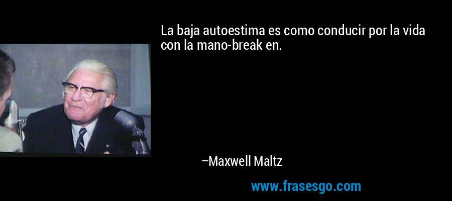La baja autoestima es como conducir por la vida con la mano-break en. – Maxwell Maltz